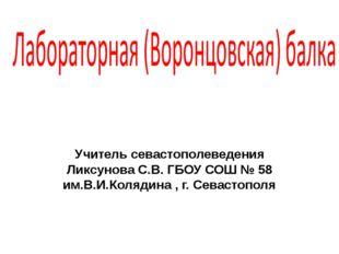 Учитель севастополеведения Ликсунова С.В. ГБОУ СОШ № 58 им.В.И.Колядина , г.