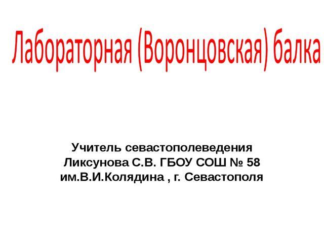 Учитель севастополеведения Ликсунова С.В. ГБОУ СОШ № 58 им.В.И.Колядина , г....