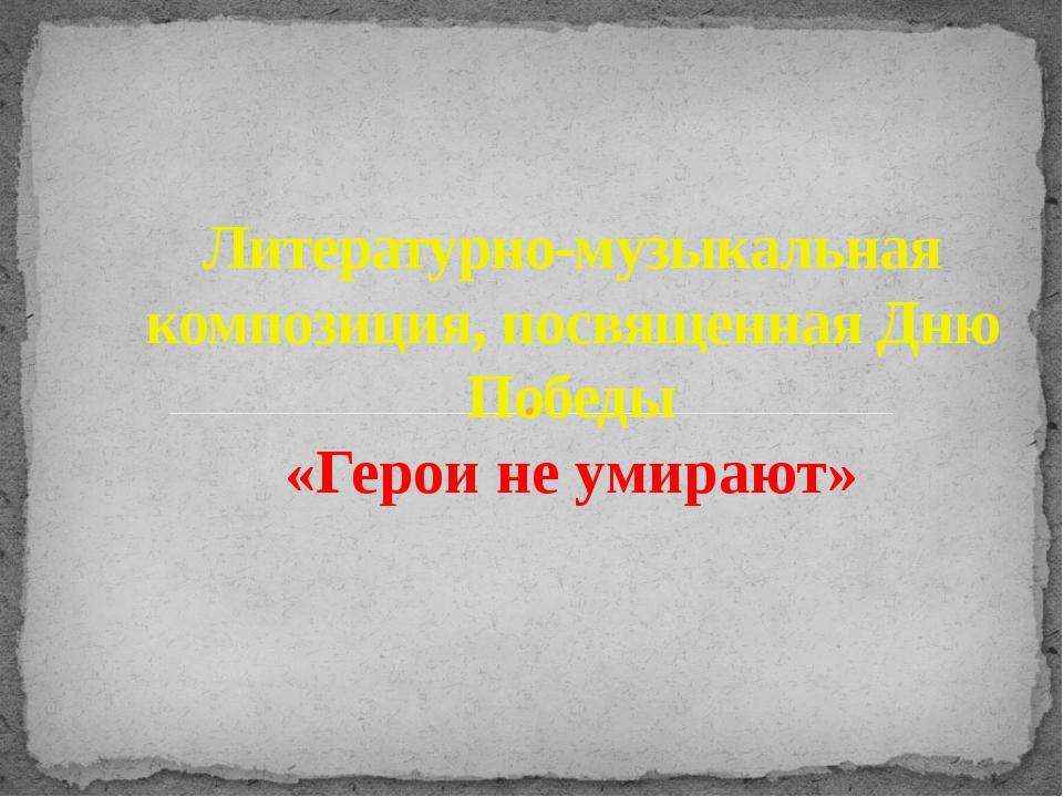 Литературно-музыкальная композиция, посвященная Дню Победы «Герои не умирают»