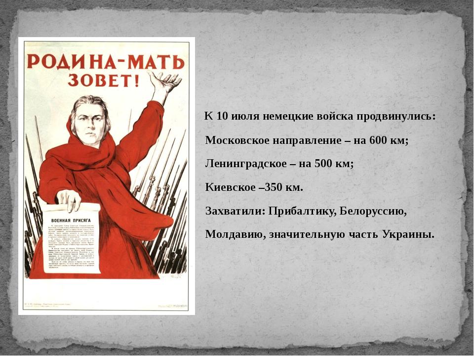 К 10 июля немецкие войска продвинулись: Московское направление – на 600 км;...