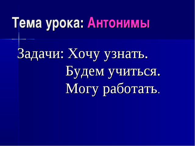 Тема урока: Антонимы Задачи: Хочу узнать. Будем учиться. Могу работать.