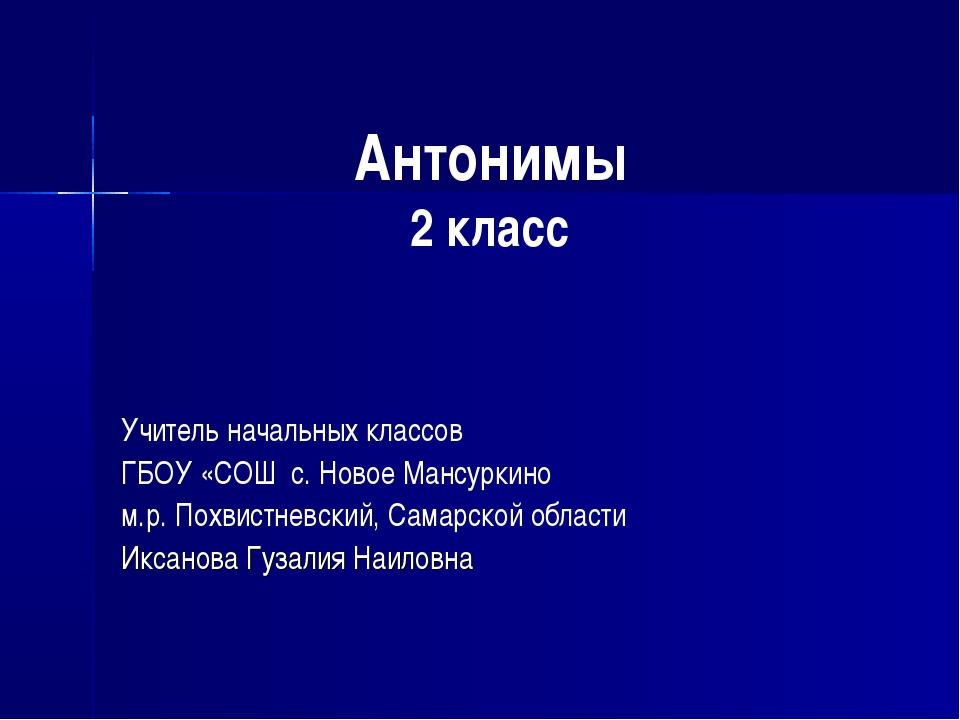 Антонимы 2 класс Учитель начальных классов ГБОУ «СОШ с. Новое Мансуркино м.р...