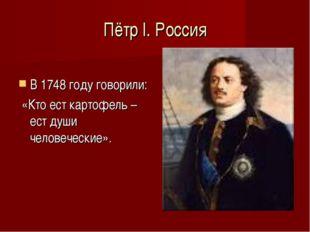Пётр І. Россия В 1748 году говорили: «Кто ест картофель – ест души человеческ