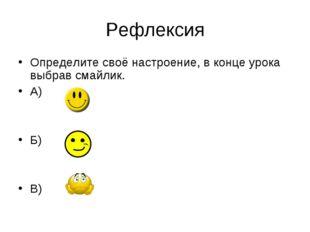 Рефлексия Определите своё настроение, в конце урока выбрав смайлик. А) Б) В)