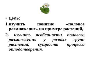 Цель: 1.изучить понятие «половое размножение» на примере растений, 2. изучить