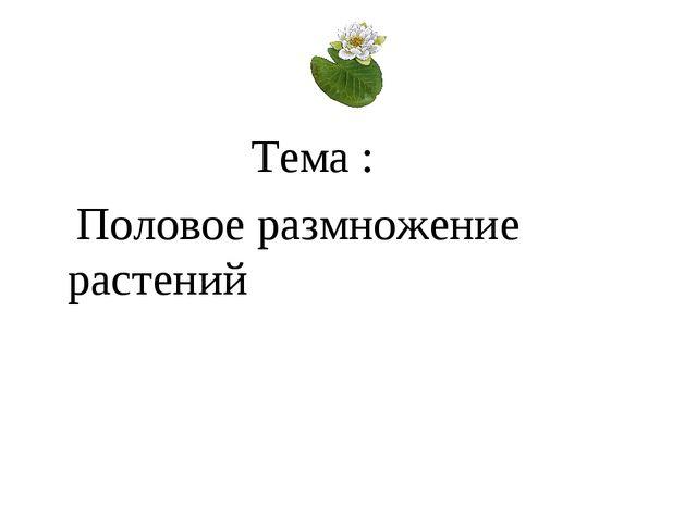 Тема : Половое размножение растений