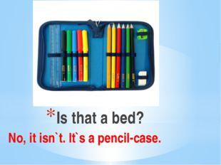Is that a bed? No, it isn`t. It`s a pencil-case.