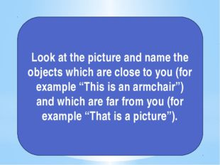 Look at the picture and name the objects which are close to you (for example