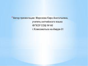 Автор презентации: Морозова Кира Анатольевна, учитель английского языка ФГКОУ