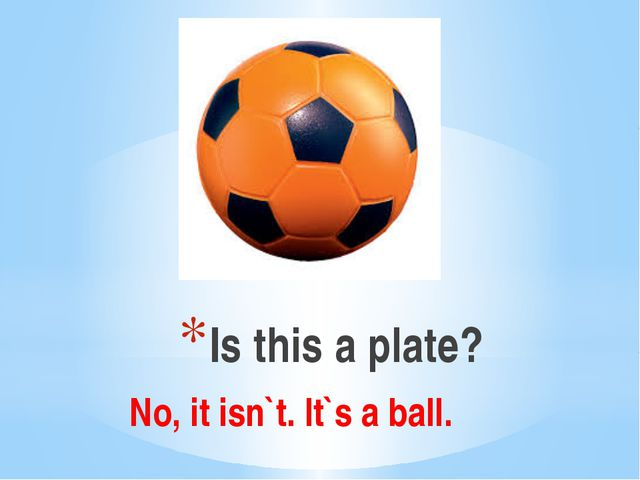 Is this a plate? No, it isn`t. It`s a ball.