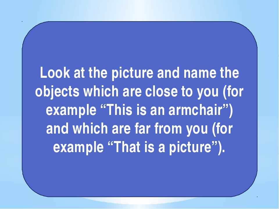 Look at the picture and name the objects which are close to you (for example...