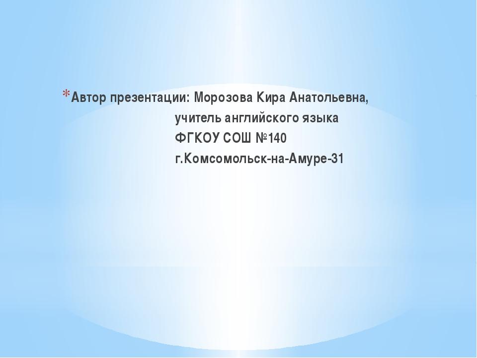 Автор презентации: Морозова Кира Анатольевна, учитель английского языка ФГКОУ...