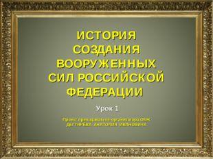 ИСТОРИЯ СОЗДАНИЯ ВООРУЖЕННЫХ СИЛ РОССИЙСКОЙ ФЕДЕРАЦИИ Урок 1 Проект преподава