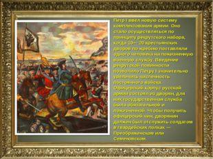 Петр I ввел новую систему комплектования армии. Оно стало осуществляться по п