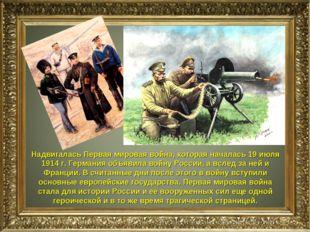 Надвигалась Первая мировая война, которая началась 19 июля 1914 г. Германия о