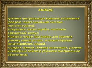 ВЫВОД: усилена централизация военного управления (введена территориальная сис