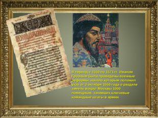 В период с 1550 по 1571 гг. Иваном Грозным были проведены военные реформы, на