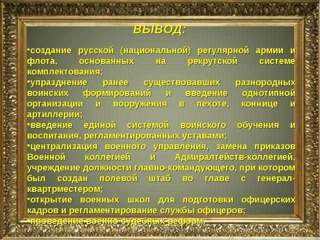 ВЫВОД: создание русской (национальной) регулярной армии и флота, основанных н...
