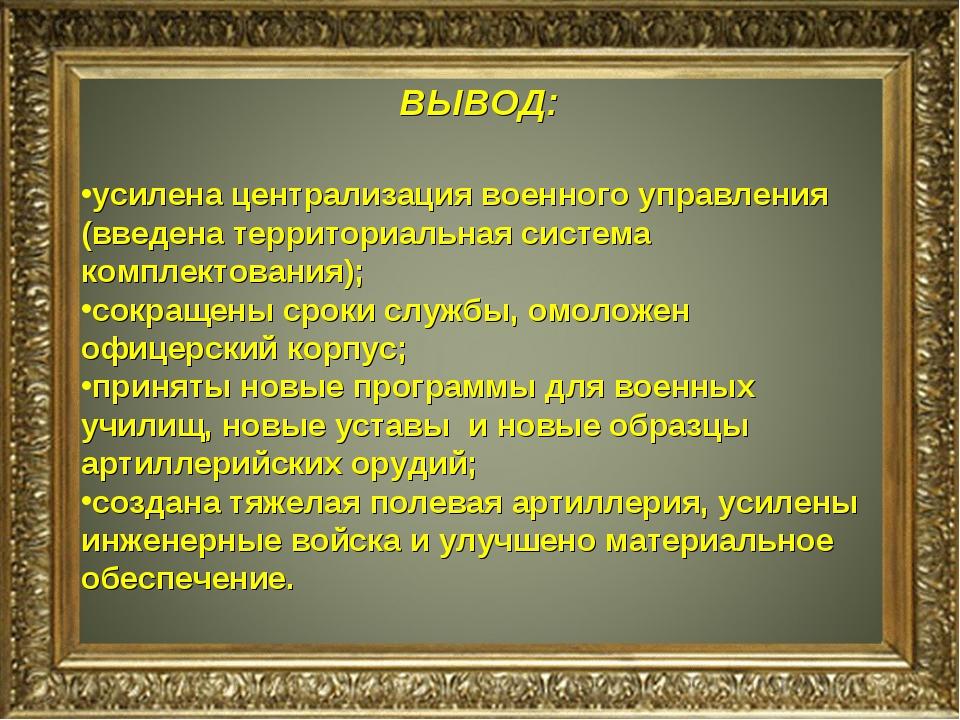 ВЫВОД: усилена централизация военного управления (введена территориальная сис...