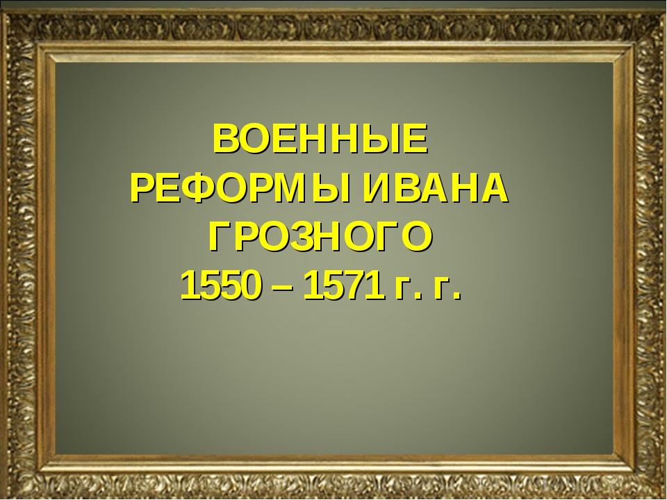 ВОЕННЫЕ РЕФОРМЫ ИВАНА ГРОЗНОГО 1550 – 1571 г. г.
