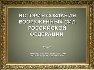 ИСТОРИЯ СОЗДАНИЯ ВООРУЖЕННЫХ СИЛ РОССИЙСКОЙ ФЕДЕРАЦИИ Урок 2 Проект преподава