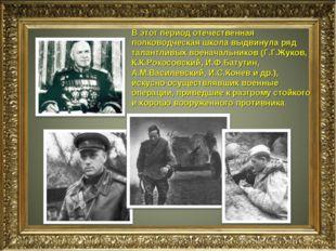 В этот период отечественная полководческая школа выдвинула ряд талантливых во