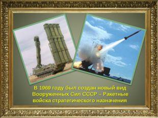 В 1969 году был создан новый вид Вооруженных Сил СССР – Ракетные войска страт