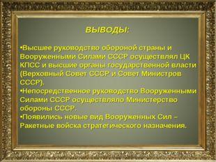 ВЫВОДЫ: Высшее руководство обороной страны и Вооруженными Силами СССР осущест
