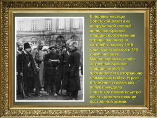 В первые месяцы Советской власти ее вооруженной опорой являлась Красная гвард