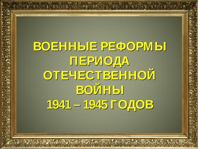 н ВОЕННЫЕ РЕФОРМЫ ПЕРИОДА ОТЕЧЕСТВЕННОЙ ВОЙНЫ 1941 – 1945 ГОДОВ
