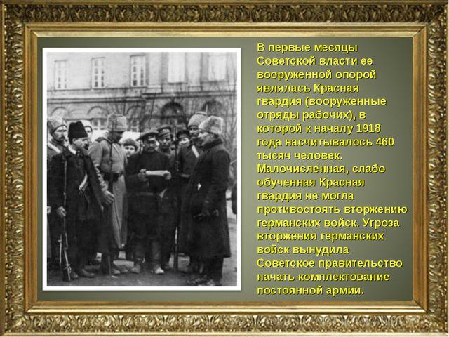 В первые месяцы Советской власти ее вооруженной опорой являлась Красная гвард...