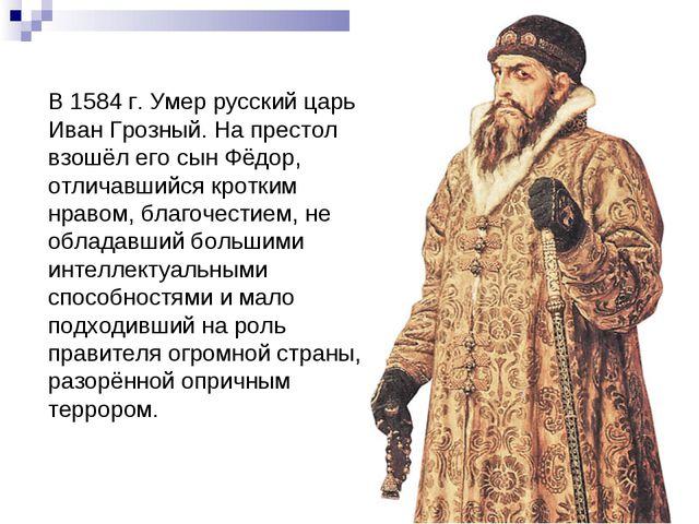 В 1584 г. Умер русский царь Иван Грозный. На престол взошёл его сын Фёдор, от...