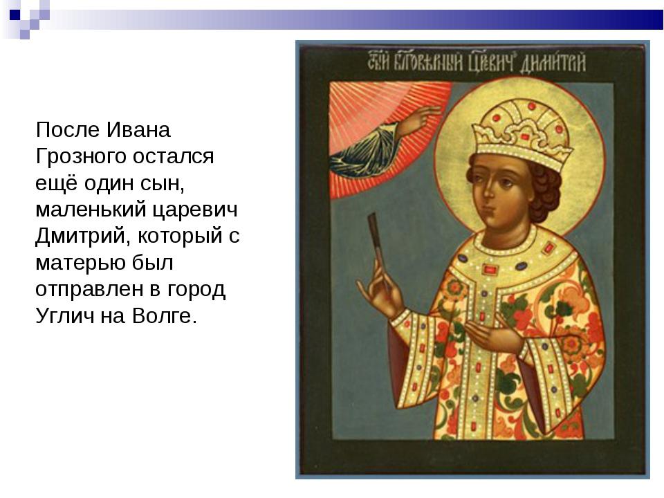 После Ивана Грозного остался ещё один сын, маленький царевич Дмитрий, который...
