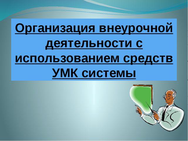 Организация внеурочной деятельности с использованием средств УМК системы