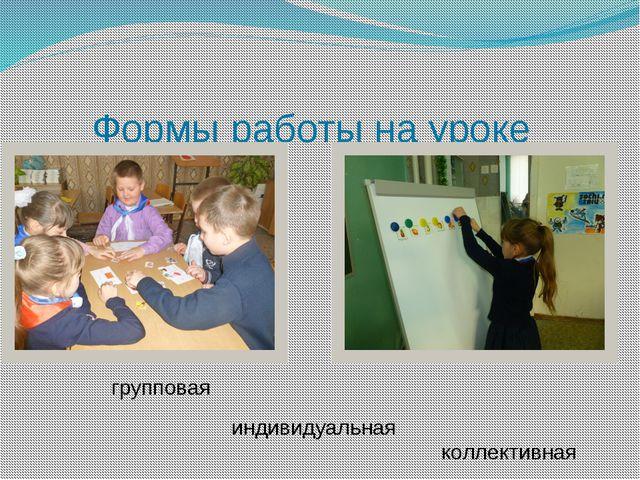 Формы работы на уроке групповая индивидуальная коллективная