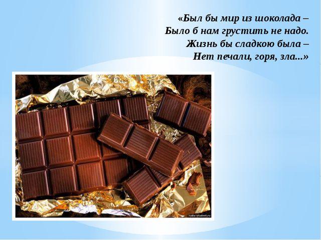 «Был бы мир из шоколада – Было б нам грустить не надо. Жизнь бы сладкою была...