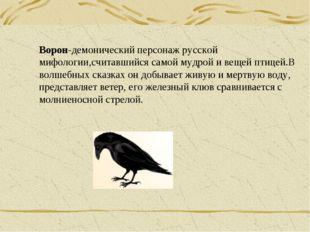 Ворон-демонический персонаж русской мифологии,считавшийся самой мудрой и веще