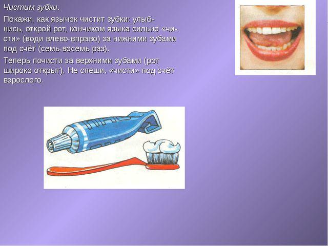 Чистим зубки. Покажи, как язычок чистит зубки: улыб нись, открой рот, кончи...