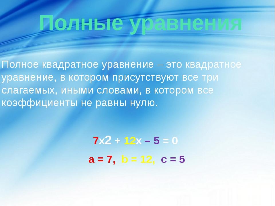Полные уравнения Полное квадратное уравнение – это квадратное уравнение, в к...