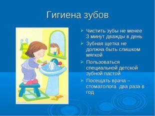 Гигиена зубов Чистить зубы не менее 3 минут дважды в день Зубная щетка не дол