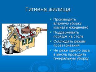 Гигиена жилища Производить влажную уборку комнаты ежедневно Поддерживать поря