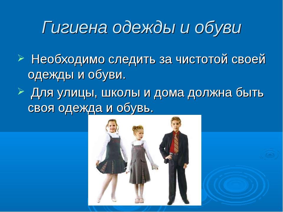 Гигиена одежды и обуви Необходимо следить за чистотой своей одежды и обуви. Д...