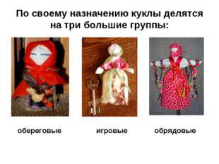 По своему назначению куклы делятся на три большие группы: обереговые обрядовы
