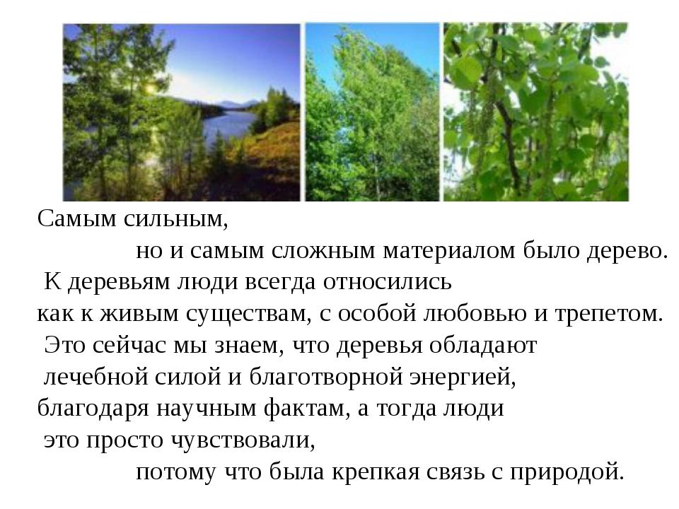 Самым сильным, но и самым сложным материалом было дерево. К деревьям люди все...