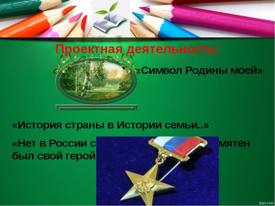 Проектная деятельность: «Символ Родины моей» «История страны в Истории семьи....