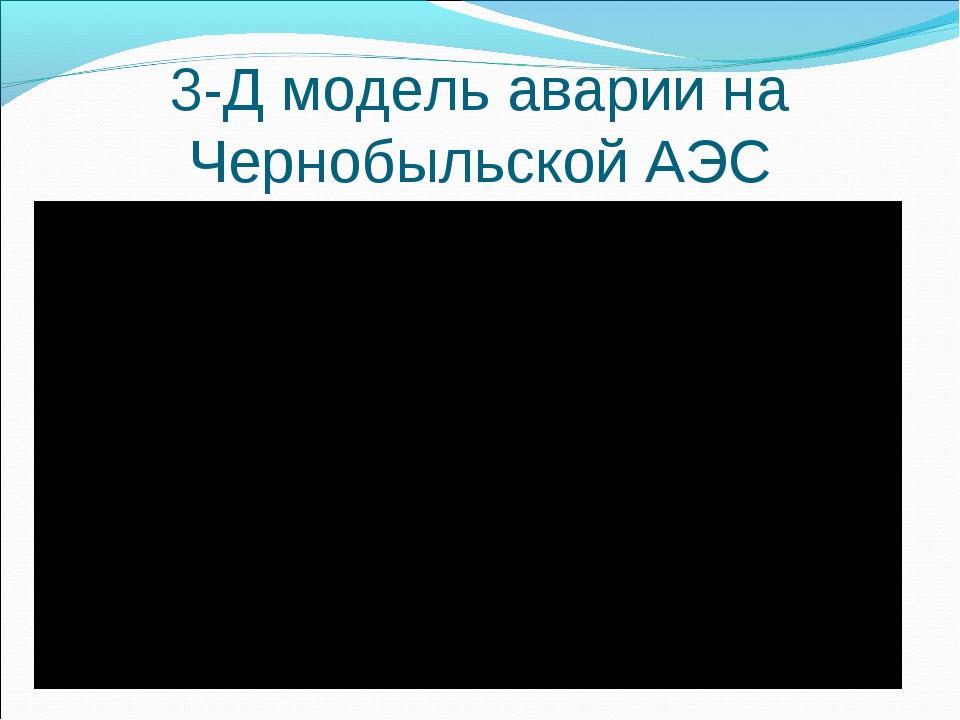 3-Д модель аварии на Чернобыльской АЭС