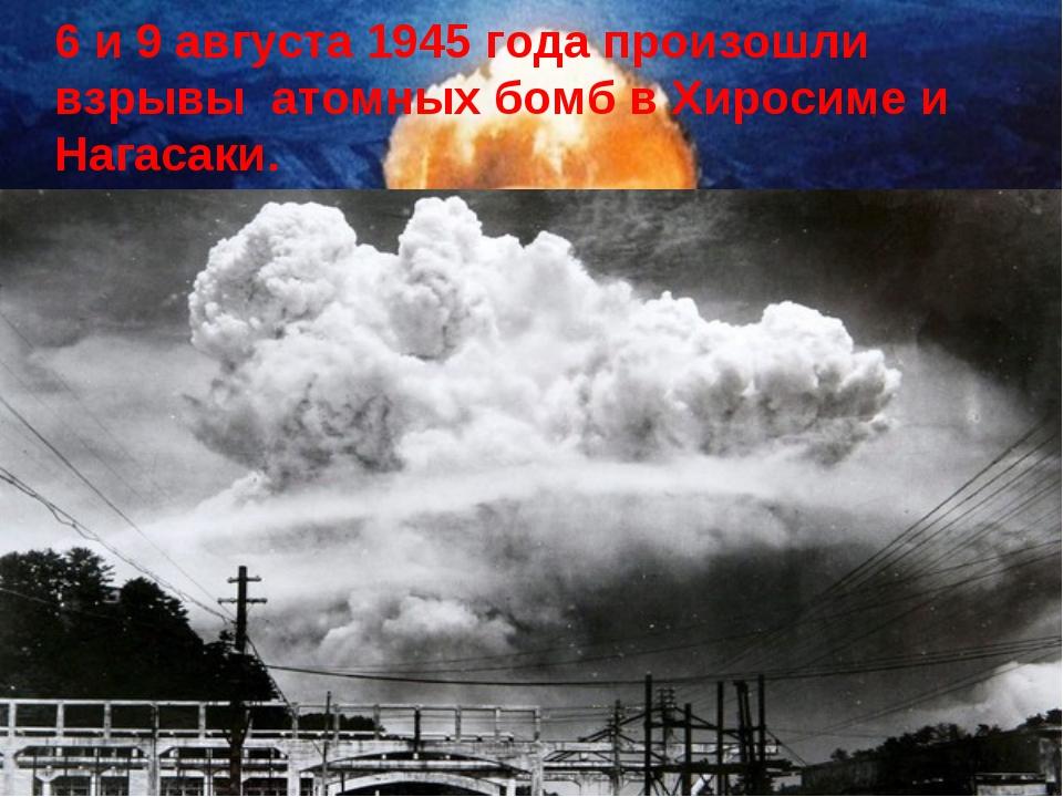 6 и 9 августа 1945 года произошли взрывы атомных бомб в Хиросиме и Нагасаки.
