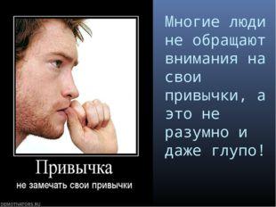 Многие люди не обращают внимания на свои привычки, а это не разумно и даже гл