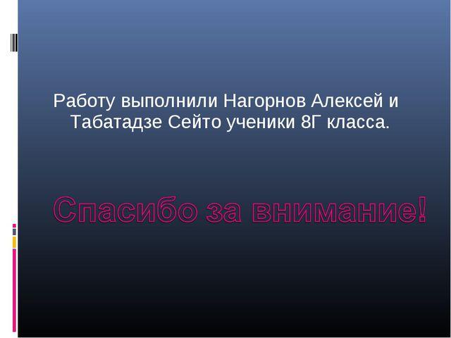 Работу выполнили Нагорнов Алексей и Табатадзе Сейто ученики 8Г класса.