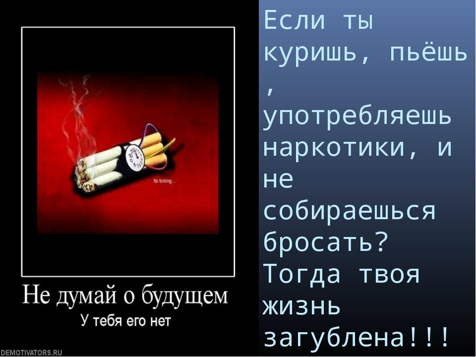 Если ты куришь, пьёшь , употребляешь наркотики, и не собираешься бросать? Тог...